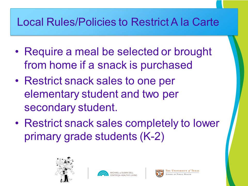 Require a meal be selected or brought from home if a snack is purchased Restrict snack sales to one per elementary student and two per secondary student.