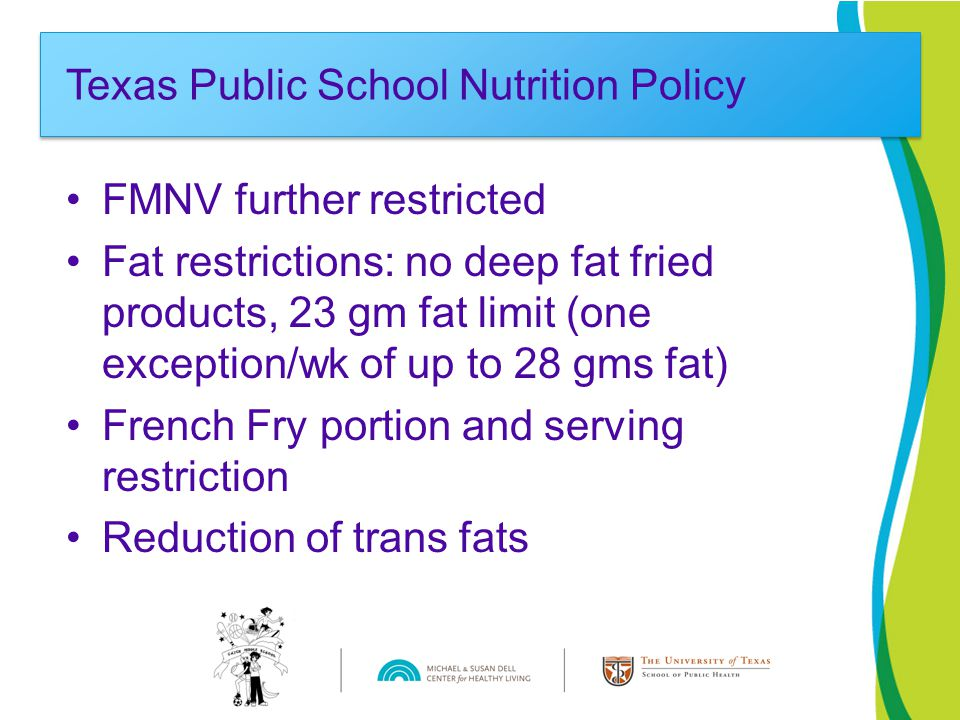 FMNV further restricted Fat restrictions: no deep fat fried products, 23 gm fat limit (one exception/wk of up to 28 gms fat) French Fry portion and serving restriction Reduction of trans fats Texas Public School Nutrition Policy