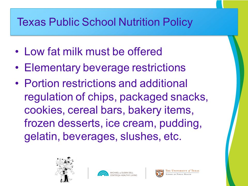 Low fat milk must be offered Elementary beverage restrictions Portion restrictions and additional regulation of chips, packaged snacks, cookies, cereal bars, bakery items, frozen desserts, ice cream, pudding, gelatin, beverages, slushes, etc.