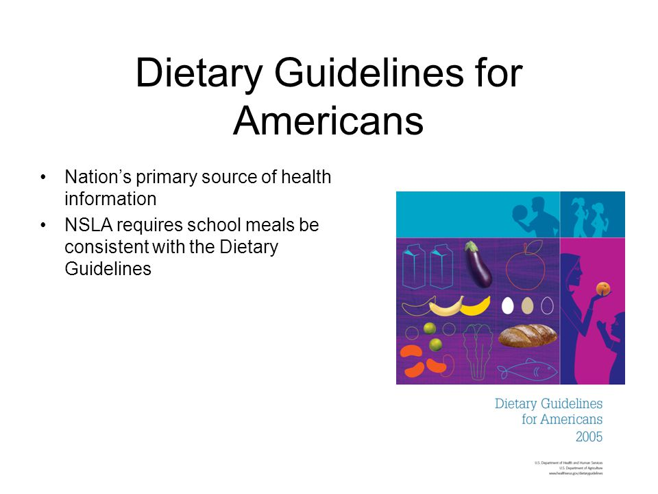 Dietary Guidelines for Americans Nation's primary source of health information NSLA requires school meals be consistent with the Dietary Guidelines