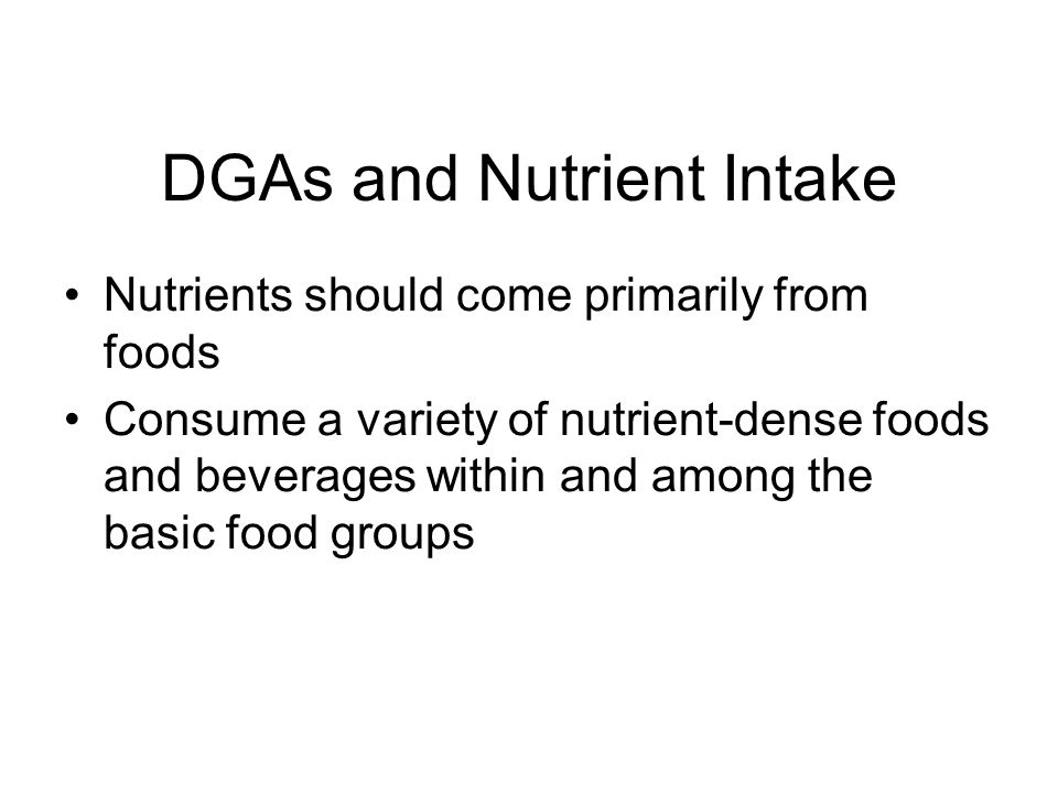 DGAs and Nutrient Intake Nutrients should come primarily from foods Consume a variety of nutrient-dense foods and beverages within and among the basic food groups