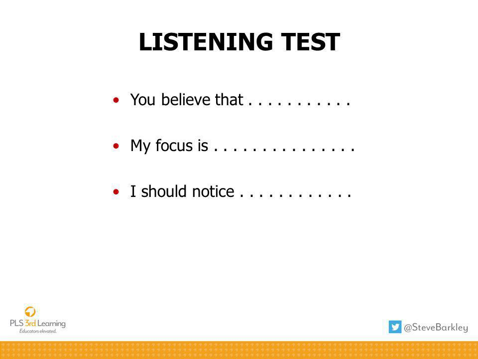 LISTENING TEST You believe that........... My focus is............... I should notice............