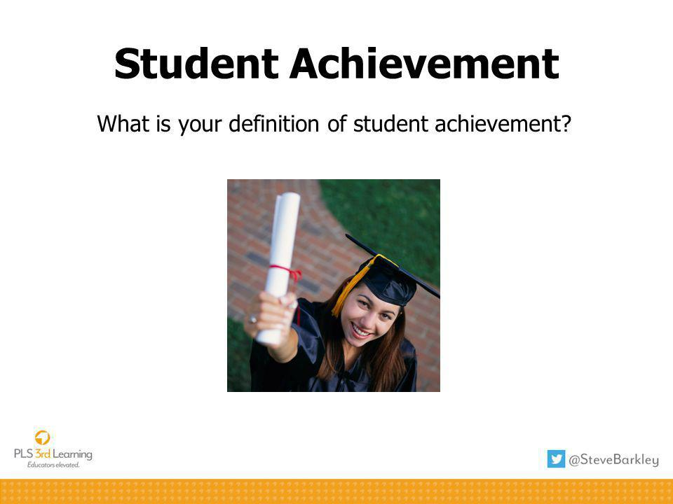Student Achievement What is your definition of student achievement