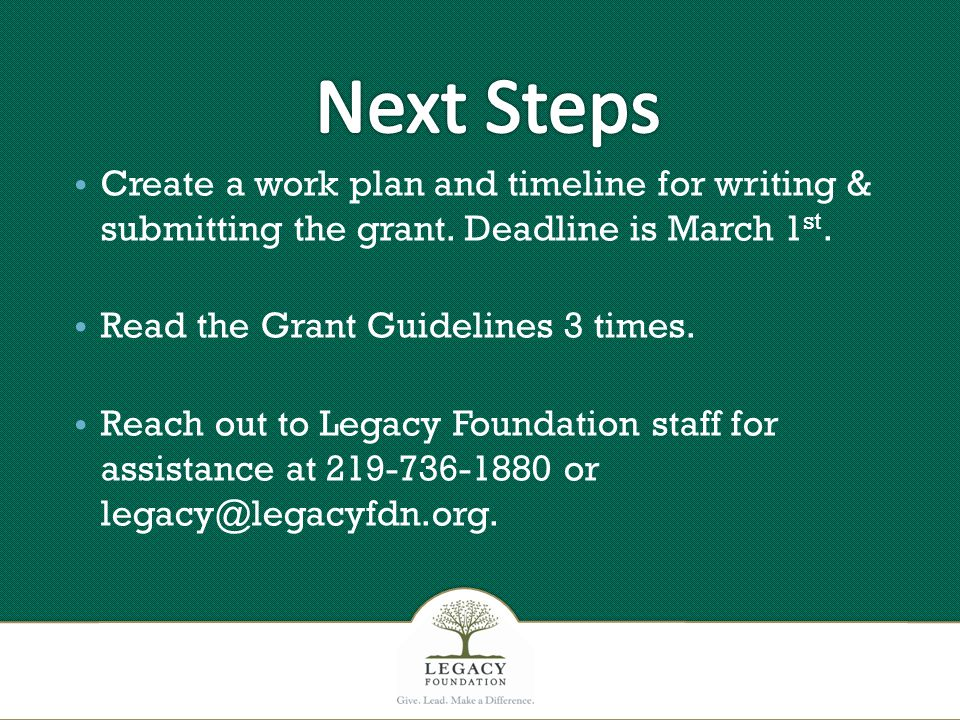 Create a work plan and timeline for writing & submitting the grant. Deadline is March 1 st. Read the Grant Guidelines 3 times. Reach out to Legacy Fou