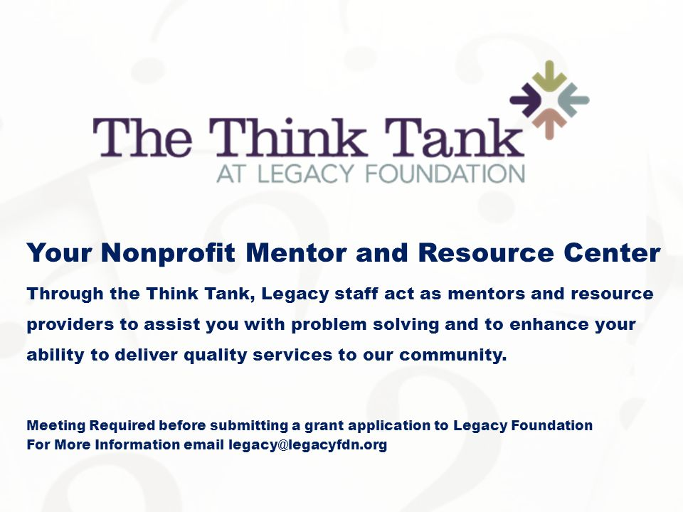 Your Nonprofit Mentor and Resource Center Through the Think Tank, Legacy staff act as mentors and resource providers to assist you with problem solving and to enhance your ability to deliver quality services to our community.