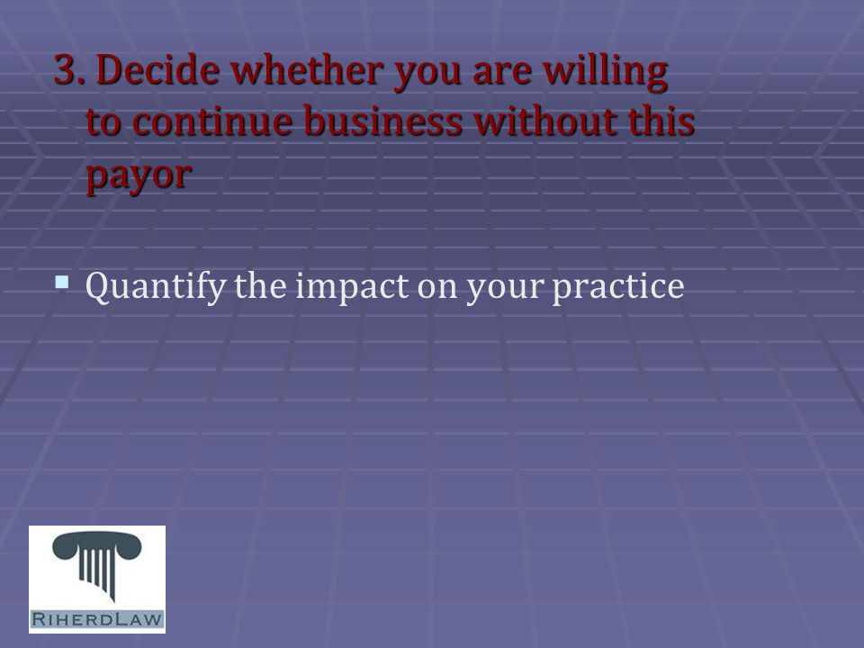 3. Decide whether you are willing to continue business without this payor   Quantify the impact on your practice