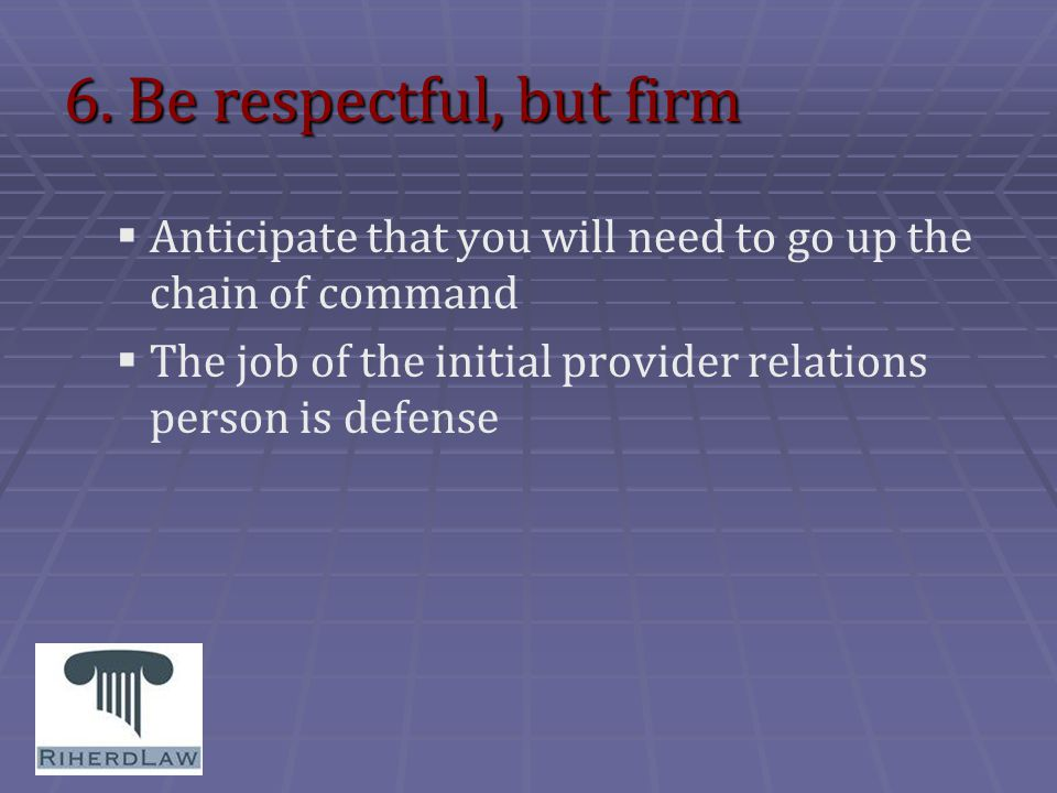 6. Be respectful, but firm   Anticipate that you will need to go up the chain of command   The job of the initial provider relations person is def
