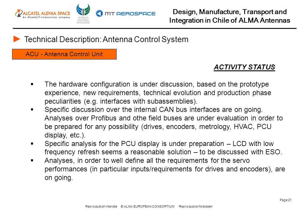Reproduction interdite © ALMA EUROPEAN CONSORTIUM Reproduction forbidden Design, Manufacture, Transport and Integration in Chile of ALMA Antennas Page 21 ACU - Antenna Control Unit ► Technical Description: Antenna Control System ACTIVITY STATUS  The hardware configuration is under discussion, based on the prototype experience, new requirements, technical evolution and production phase peculiarities (e.g.