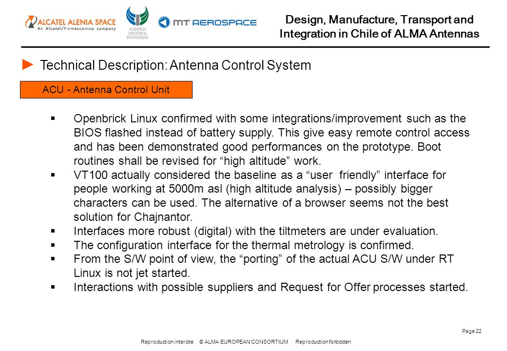 Reproduction interdite © ALMA EUROPEAN CONSORTIUM Reproduction forbidden Design, Manufacture, Transport and Integration in Chile of ALMA Antennas Page 22 ACU - Antenna Control Unit ► Technical Description: Antenna Control System  Openbrick Linux confirmed with some integrations/improvement such as the BIOS flashed instead of battery supply.