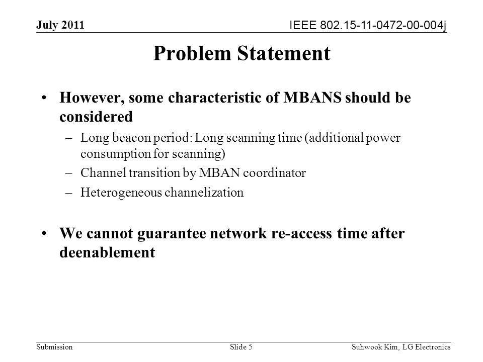 IEEE 802.15-11-0472-00-004j July 2011 Suhwook Kim, LG Electronics Submission Problem Statement However, some characteristic of MBANS should be considered –Long beacon period: Long scanning time (additional power consumption for scanning) –Channel transition by MBAN coordinator –Heterogeneous channelization We cannot guarantee network re-access time after deenablement Slide 5