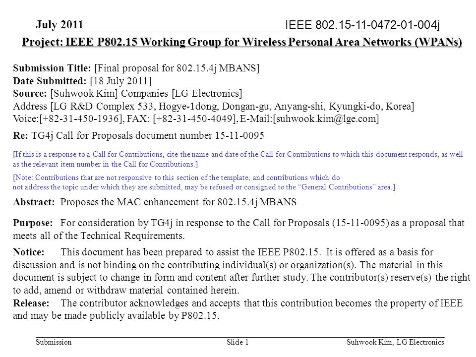 IEEE 802.15-11-0472-01-004j July 2011 Suhwook Kim, LG Electronics Submission Slide 1 Project: IEEE P802.15 Working Group for Wireless Personal Area Networks (WPANs) Submission Title: [Final proposal for 802.15.4j MBANS] Date Submitted: [18 July 2011] Source: [Suhwook Kim] Companies [LG Electronics] Address [LG R&D Complex 533, Hogye-1dong, Dongan-gu, Anyang-shi, Kyungki-do, Korea] Voice:[+82-31-450-1936], FAX: [+82-31-450-4049], E-Mail:[suhwook.kim@lge.com] Re: TG4j Call for Proposals document number 15-11-0095 [If this is a response to a Call for Contributions, cite the name and date of the Call for Contributions to which this document responds, as well as the relevant item number in the Call for Contributions.] [Note: Contributions that are not responsive to this section of the template, and contributions which do not address the topic under which they are submitted, may be refused or consigned to the General Contributions area.] Abstract:Proposes the MAC enhancement for 802.15.4j MBANS Purpose:For consideration by TG4j in response to the Call for Proposals (15-11-0095) as a proposal that meets all of the Technical Requirements.