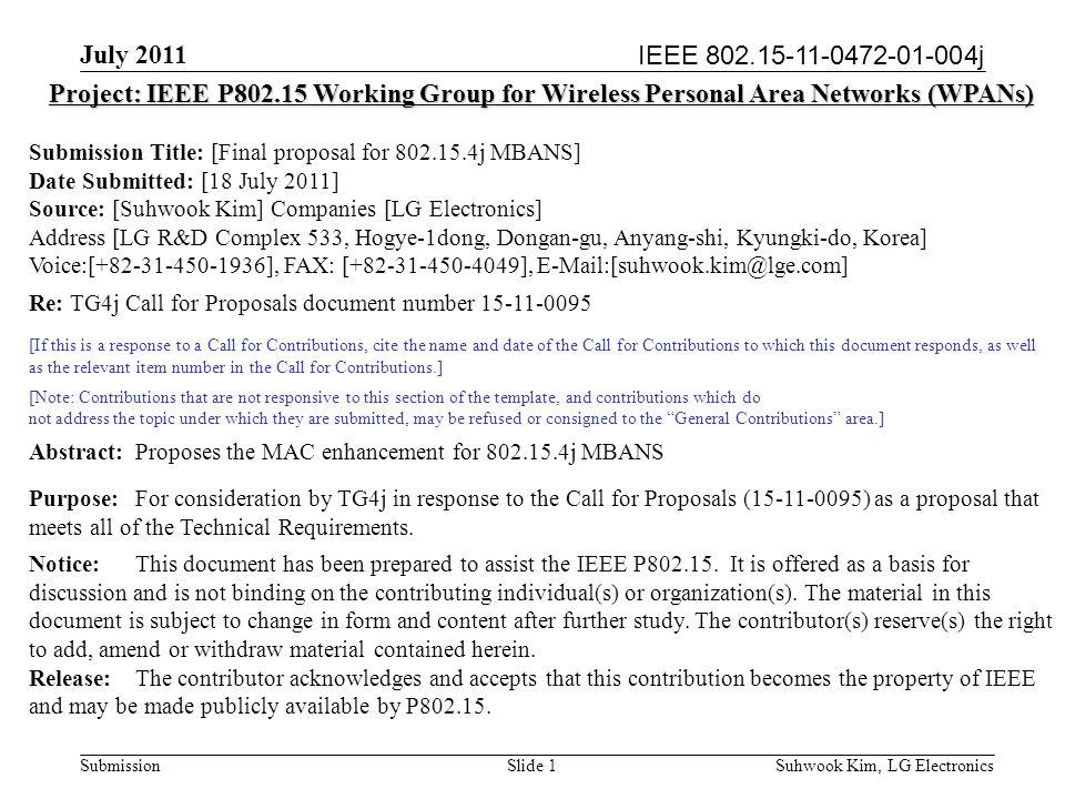 IEEE 802.15-11-0472-01-004j July 2011 Suhwook Kim, LG Electronics Submission Final proposal for 802.15.4j MBANS Authors: Date: July 18, 2011 NameCompanyAddressPhoneemail Suhwook KimLG Electronics LG R&D Complex 533, Hogye- 1dong, Dongan-gu, Anyang-shi, Kyungki-do, Korea +82-31-450- 1936 suhwook.kim@lge.com Junho JoLG Electronics LG R&D Complex 533, Hogye- 1dong, Dongan-gu, Anyang-shi, Kyungki-do, Korea +82-31-450- 1911 junho.jo@lge.com Jaewon LimLG Electronics LG R&D Complex 533, Hogye- 1dong, Dongan-gu, Anyang-shi, Kyungki-do, Korea +82-31-450- 1936 jaewon.lim@lge.com Bonghoe KimLG Electronics LG R&D Complex 533, Hogye- 1dong, Dongan-gu, Anyang-shi, Kyungki-do, Korea +82-31-450- 4131 bonghoe.kim@lge.com Slide 2