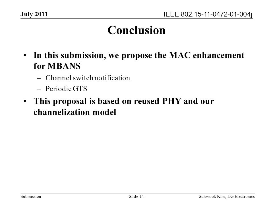 IEEE 802.15-11-0472-01-004j July 2011 Suhwook Kim, LG Electronics Submission Conclusion In this submission, we propose the MAC enhancement for MBANS –Channel switch notification –Periodic GTS This proposal is based on reused PHY and our channelization model Slide 14