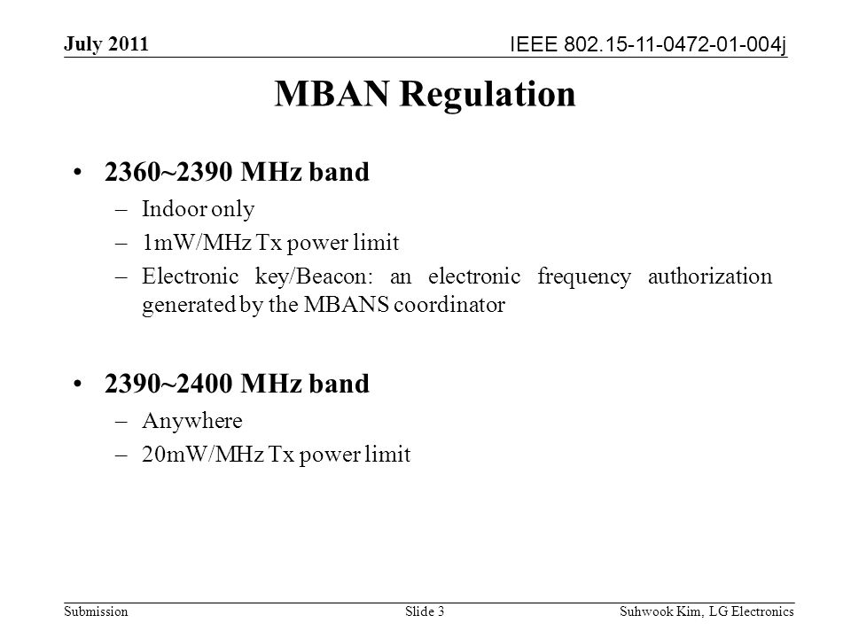 IEEE 802.15-11-0472-01-004j July 2011 Suhwook Kim, LG Electronics Submission Slide 3 MBAN Regulation 2360~2390 MHz band –Indoor only –1mW/MHz Tx power limit –Electronic key/Beacon: an electronic frequency authorization generated by the MBANS coordinator 2390~2400 MHz band –Anywhere –20mW/MHz Tx power limit