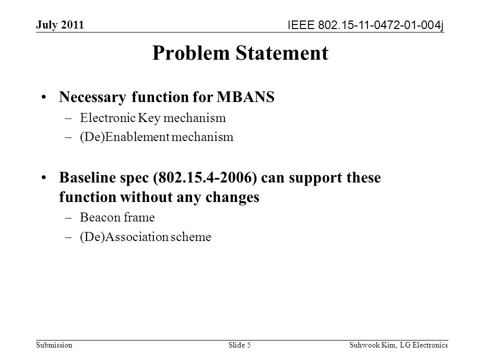 IEEE 802.15-11-0472-01-004j July 2011 Suhwook Kim, LG Electronics Submission Problem Statement Necessary function for MBANS –Electronic Key mechanism –(De)Enablement mechanism Baseline spec (802.15.4-2006) can support these function without any changes –Beacon frame –(De)Association scheme Slide 5
