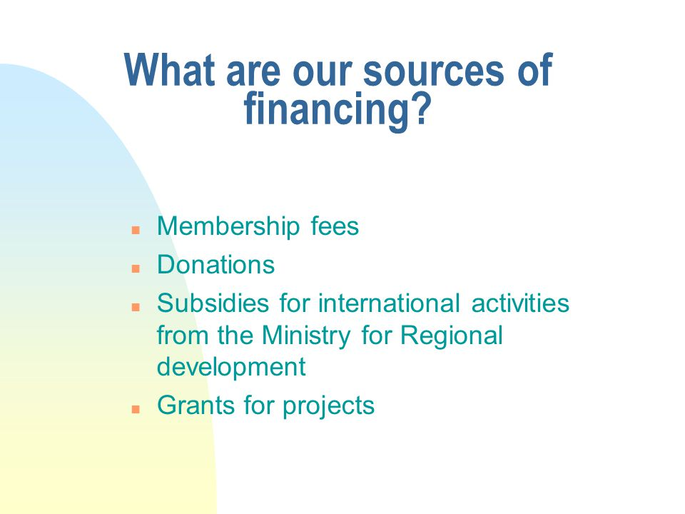 What are our sources of financing? n Membership fees n Donations n Subsidies for international activities from the Ministry for Regional development n