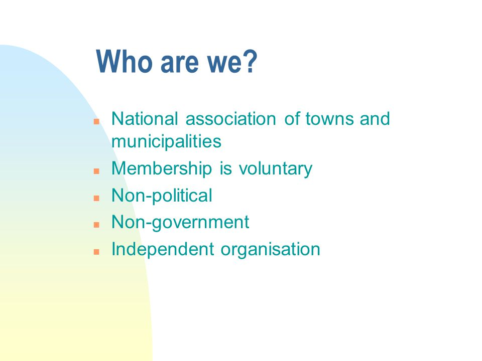 Who are we? n National association of towns and municipalities n Membership is voluntary n Non-political n Non-government n Independent organisation