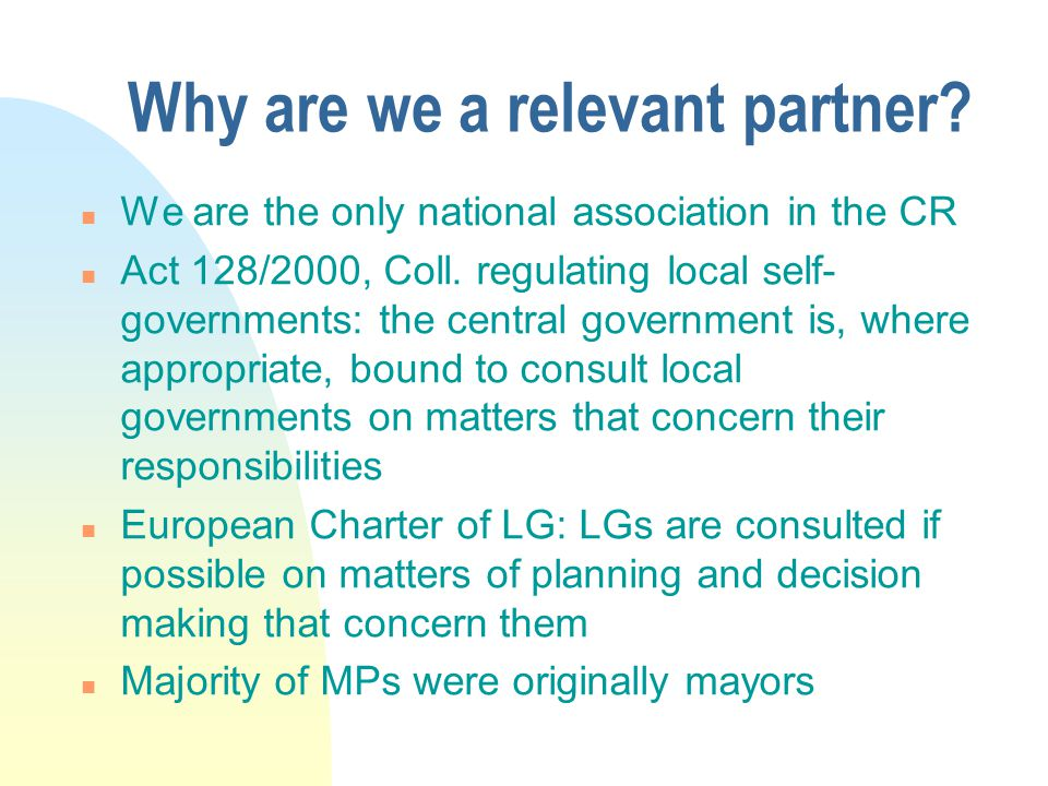 Why are we a relevant partner? n We are the only national association in the CR n Act 128/2000, Coll. regulating local self- governments: the central