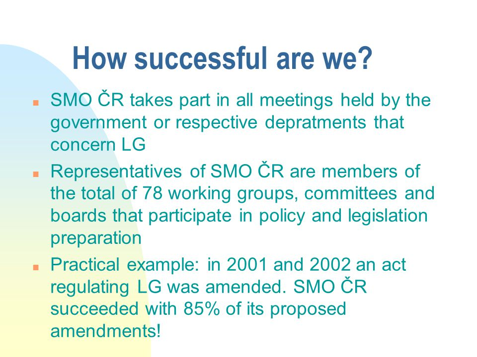 How successful are we? n SMO ČR takes part in all meetings held by the government or respective depratments that concern LG n Representatives of SMO Č