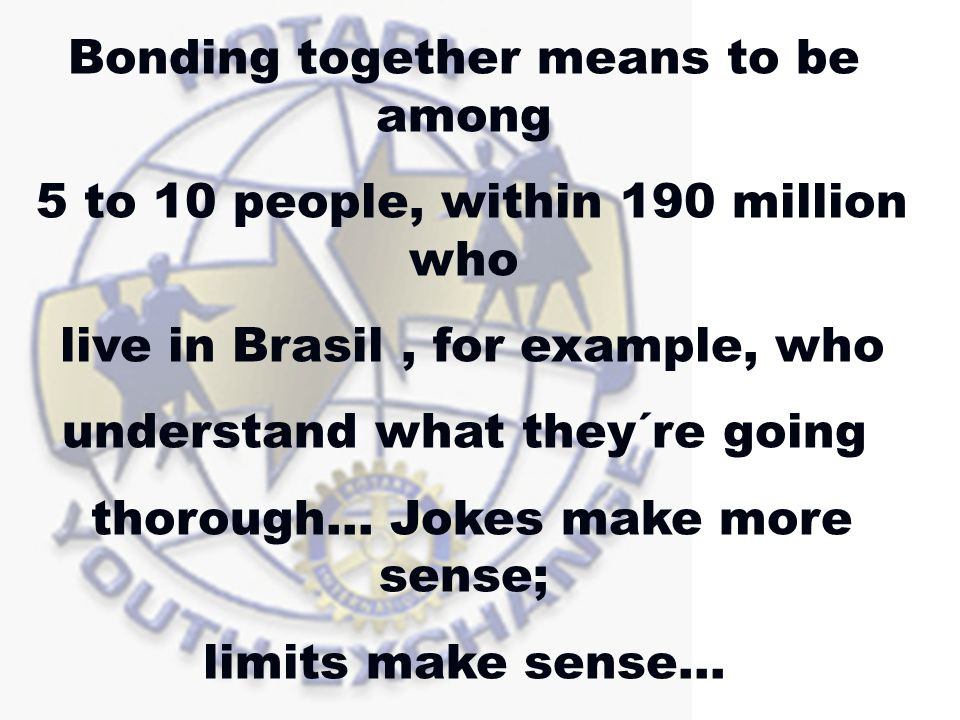 Bonding together means to be among 5 to 10 people, within 190 million who live in Brasil, for example, who understand what they´re going thorough… Jokes make more sense; limits make sense…
