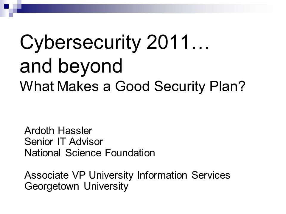 Cybersecurity 2011… and beyond What Makes a Good Security Plan? Ardoth Hassler Senior IT Advisor National Science Foundation Associate VP University I