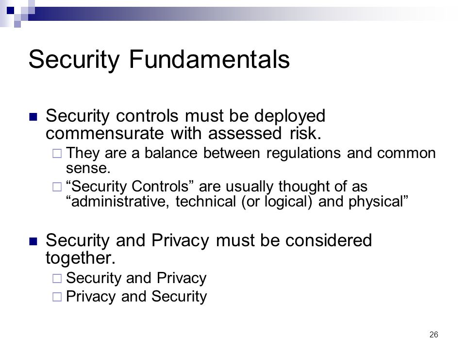26 Security Fundamentals Security controls must be deployed commensurate with assessed risk.  They are a balance between regulations and common sense