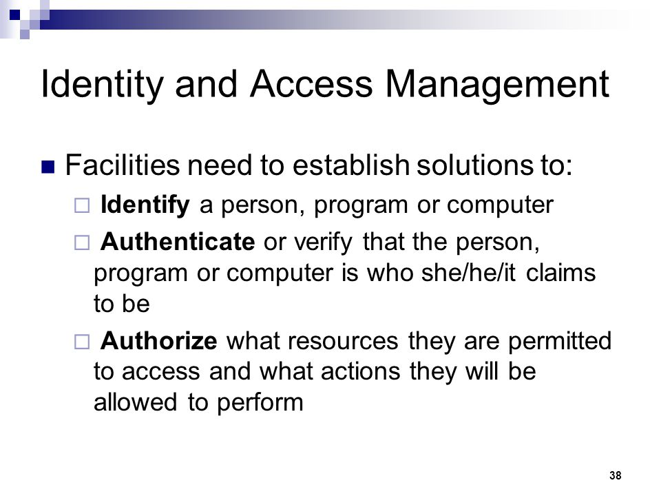 38 Identity and Access Management Facilities need to establish solutions to:  Identify a person, program or computer  Authenticate or verify that th