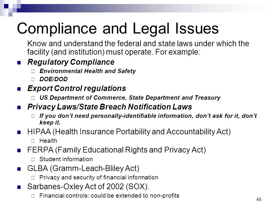46 Compliance and Legal Issues Know and understand the federal and state laws under which the facility (and institution) must operate. For example: Re