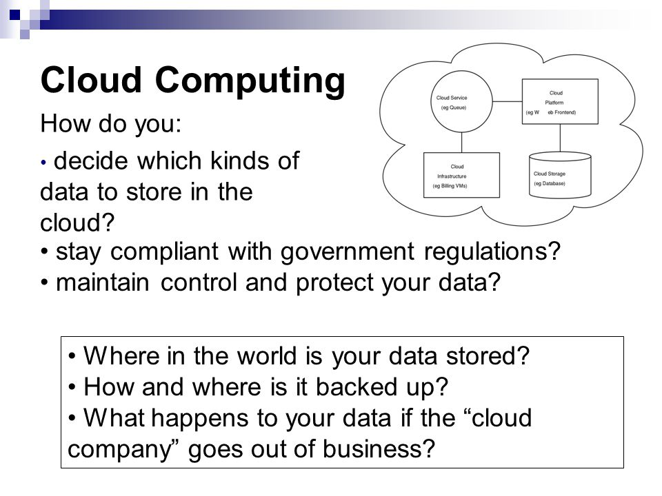Cloud Computing How do you: decide which kinds of data to store in the cloud? stay compliant with government regulations? maintain control and protect