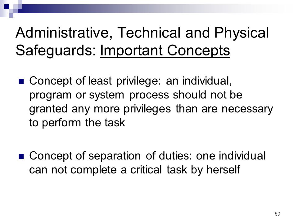 60 Administrative, Technical and Physical Safeguards: Important Concepts Concept of least privilege: an individual, program or system process should n
