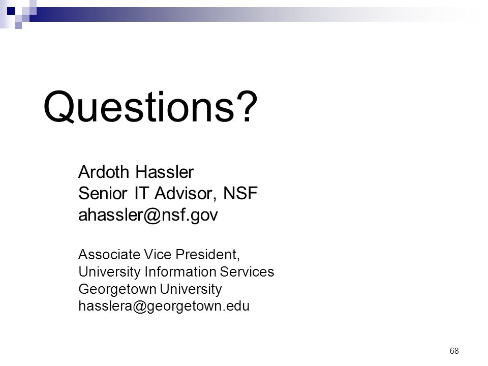 68 Questions? Ardoth Hassler Senior IT Advisor, NSF ahassler@nsf.gov Associate Vice President, University Information Services Georgetown University h
