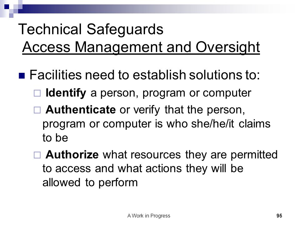 95A Work in Progress Technical Safeguards Access Management and Oversight Facilities need to establish solutions to:  Identify a person, program or c
