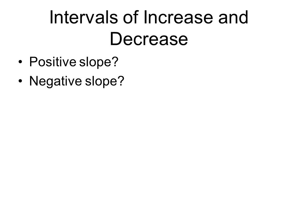 Intervals of Increase and Decrease Positive slope? Negative slope?