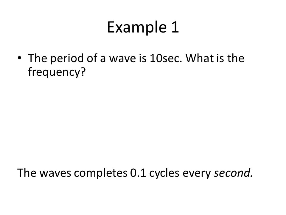 Example 1 The period of a wave is 10sec.What is the frequency.