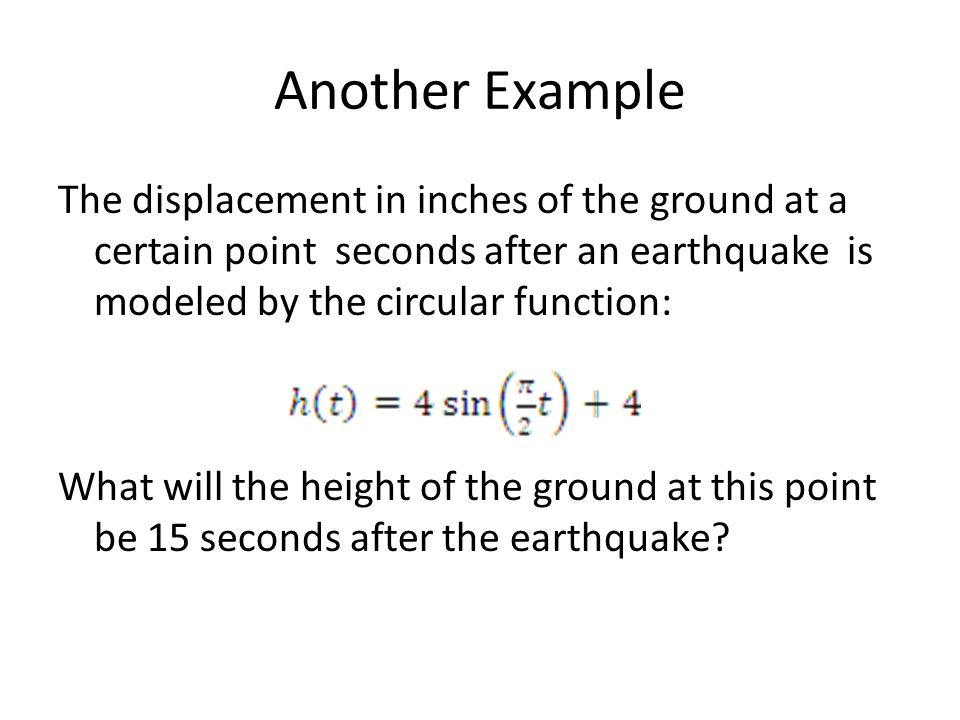 Another Example The displacement in inches of the ground at a certain point seconds after an earthquake is modeled by the circular function: What will the height of the ground at this point be 15 seconds after the earthquake?