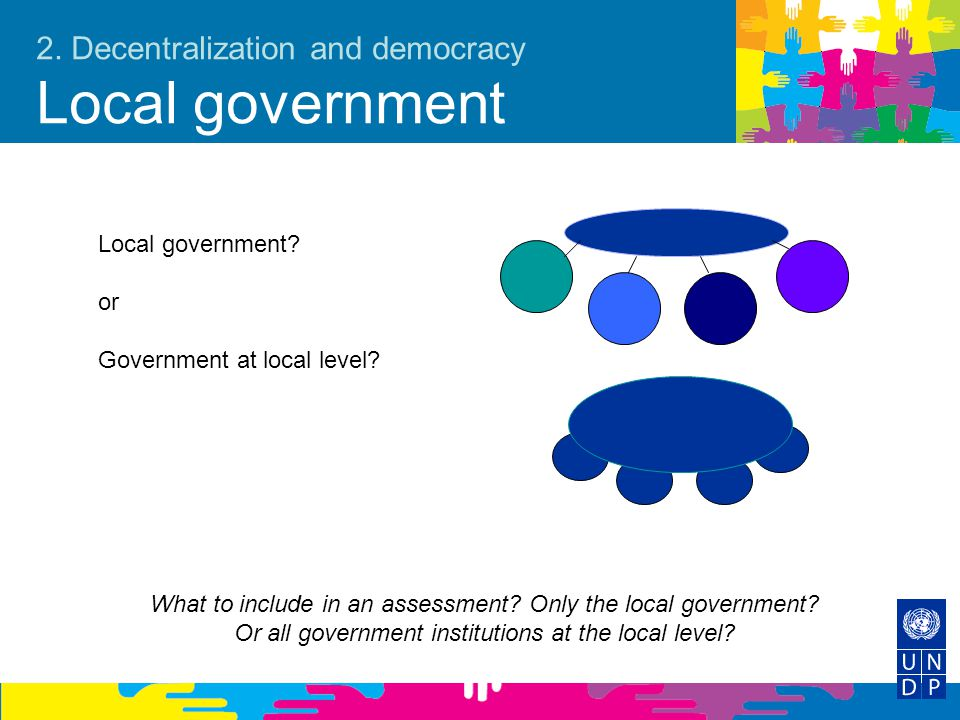 2. Decentralization and democracy Local government Local government? or Government at local level? What to include in an assessment? Only the local go