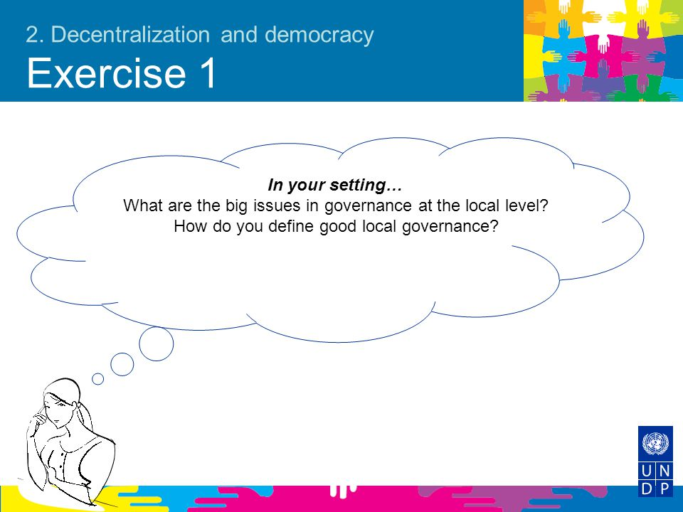 2. Decentralization and democracy Exercise 1 In your setting… What are the big issues in governance at the local level? How do you define good local g