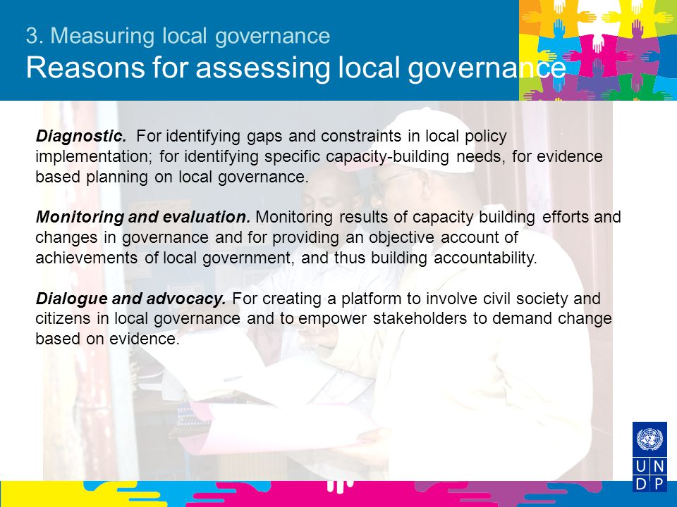 3. Measuring local governance Reasons for assessing local governance Diagnostic. For identifying gaps and constraints in local policy implementation;