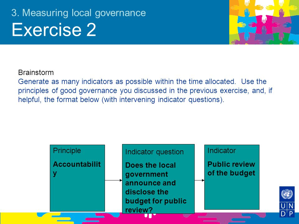 3. Measuring local governance Exercise 2 Brainstorm Generate as many indicators as possible within the time allocated. Use the principles of good gove