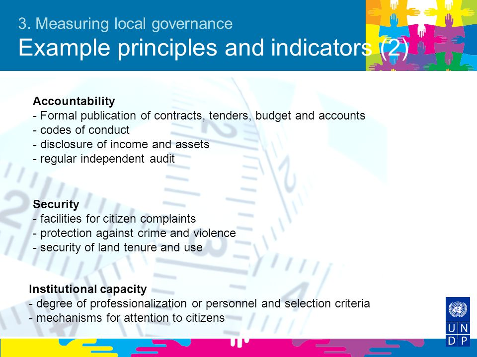 3. Measuring local governance Example principles and indicators (2) Security - facilities for citizen complaints - protection against crime and violen