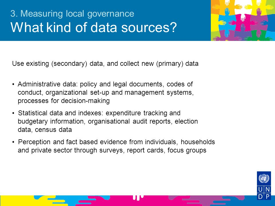 3. Measuring local governance What kind of data sources? Use existing (secondary) data, and collect new (primary) data Administrative data: policy and