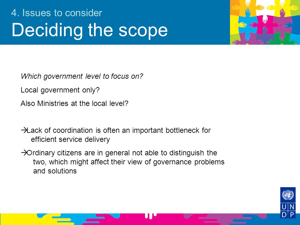 4. Issues to consider Deciding the scope Which government level to focus on? Local government only? Also Ministries at the local level?  Lack of coor
