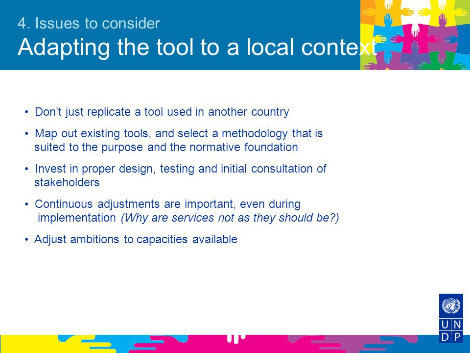4. Issues to consider Adapting the tool to a local context Don't just replicate a tool used in another country Map out existing tools, and select a me