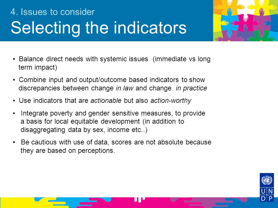 4. Issues to consider Selecting the indicators Balance direct needs with systemic issues (immediate vs long term impact) Combine input and output/outc