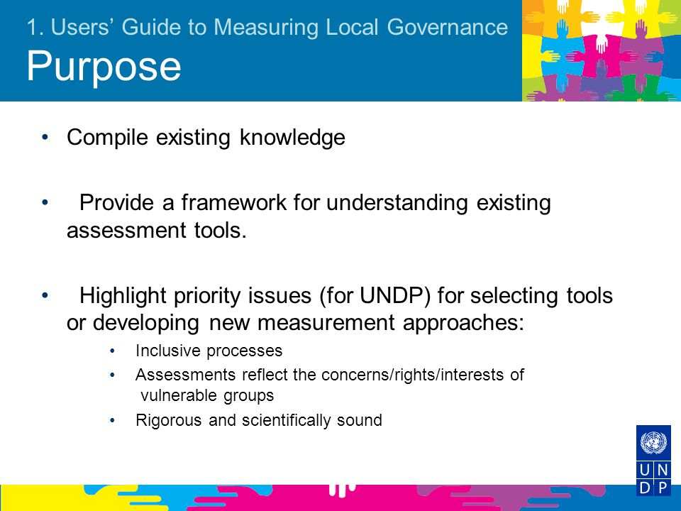 1. Users' Guide to Measuring Local Governance Purpose Compile existing knowledge Provide a framework for understanding existing assessment tools. High