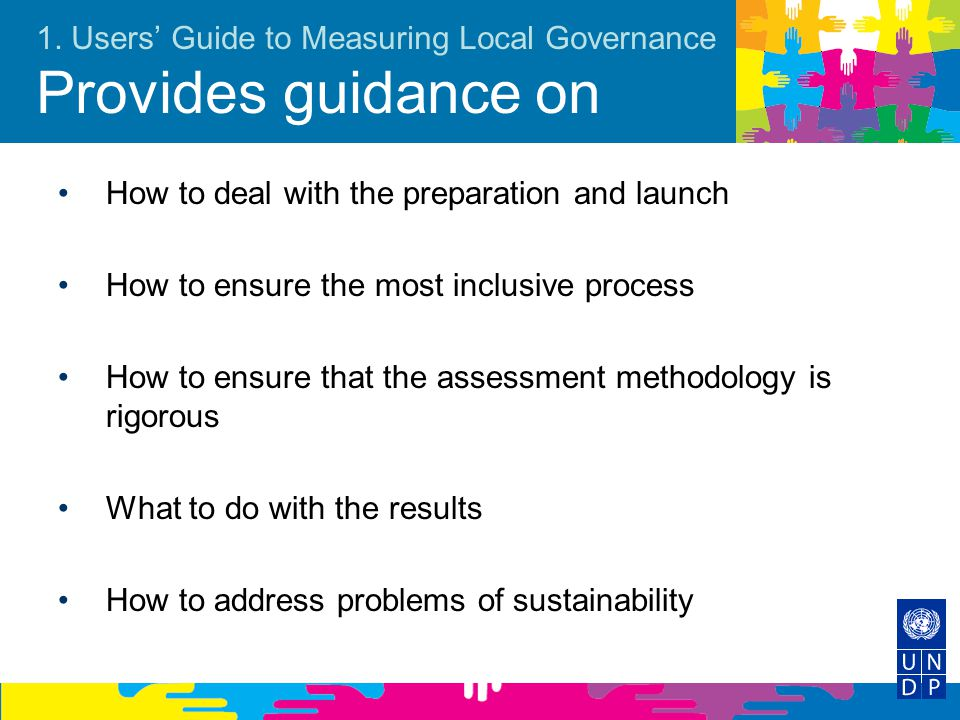 1. Users' Guide to Measuring Local Governance Provides guidance on How to deal with the preparation and launch How to ensure the most inclusive proces