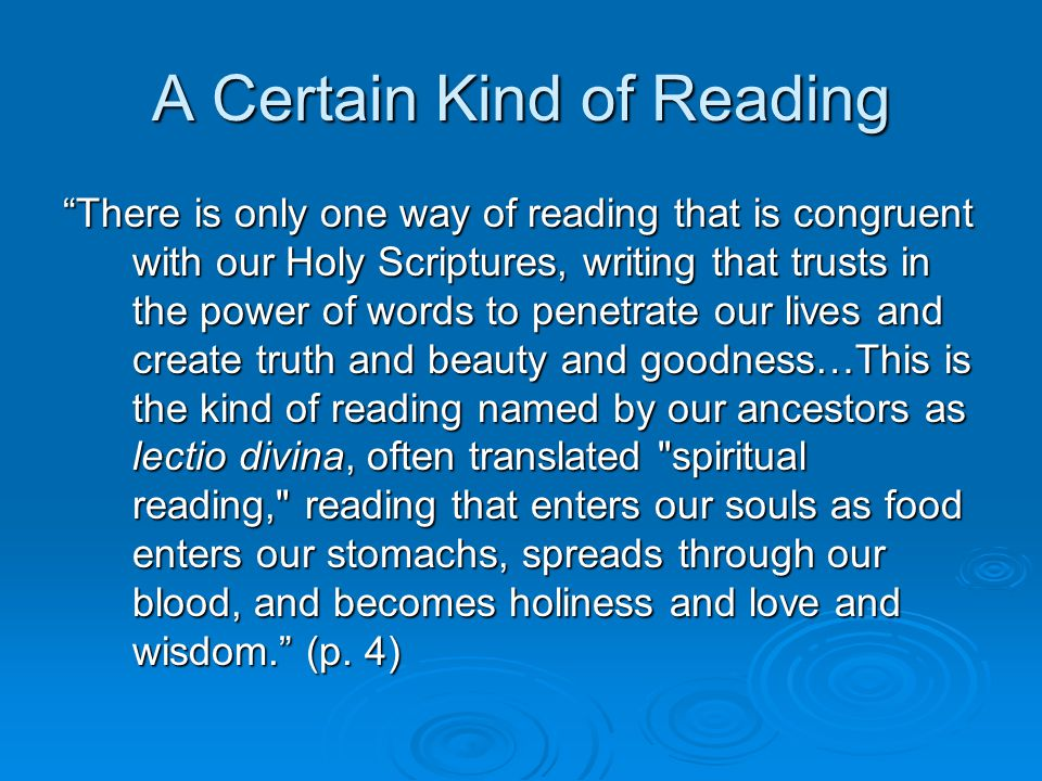 A Certain Kind of Reading There is only one way of reading that is congruent with our Holy Scriptures, writing that trusts in the power of words to penetrate our lives and create truth and beauty and goodness…This is the kind of reading named by our ancestors as lectio divina, often translated spiritual reading, reading that enters our souls as food enters our stomachs, spreads through our blood, and becomes holiness and love and wisdom. (p.