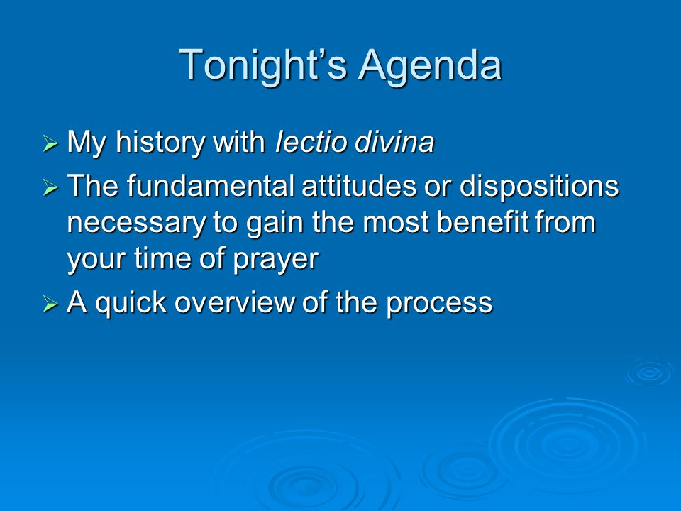Tonight's Agenda  My history with lectio divina  The fundamental attitudes or dispositions necessary to gain the most benefit from your time of prayer  A quick overview of the process