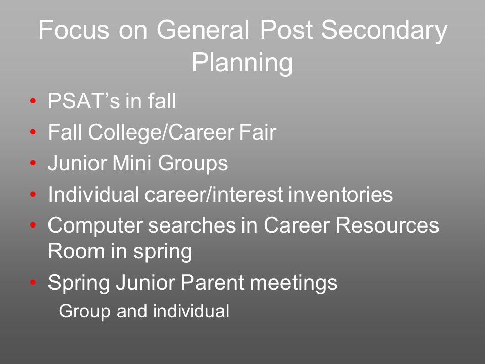 Focus on General Post Secondary Planning PSAT's in fall Fall College/Career Fair Junior Mini Groups Individual career/interest inventories Computer searches in Career Resources Room in spring Spring Junior Parent meetings Group and individual