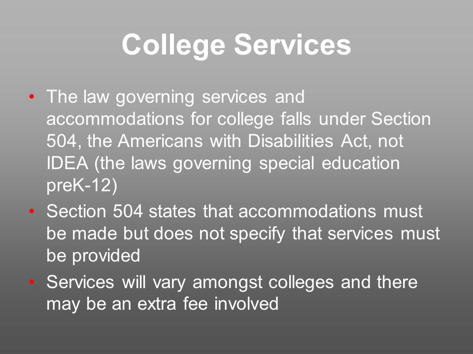College Services The law governing services and accommodations for college falls under Section 504, the Americans with Disabilities Act, not IDEA (the laws governing special education preK-12) Section 504 states that accommodations must be made but does not specify that services must be provided Services will vary amongst colleges and there may be an extra fee involved